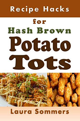 Recipe Hacks for Hash Brown Potato Tots: Cookbook Full of Recipes for Frozen Potato Nuggets (Cooking on a Budget) by Laura Sommers