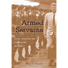 Armed Servants: Agency, Oversight, and Civil-Military Relations: Agency, Oversight and Civil-military Relations