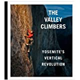 The Valley Climbers Yosemite's Vertical Revolution