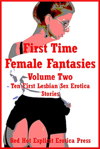 First Time Female Fantasies Volume Two: Ten First Lesbian Sex Erotica Stories