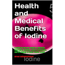 Health and Medical Benefits of Iodine: A natural cure for mental & physical disorders, thyroid, cancer prevention, and DIY menus to boost iodine intake