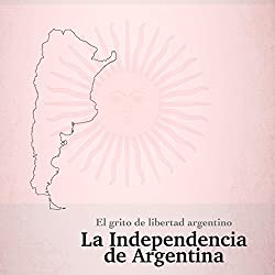 La Independencia de Argentina: El grito de libertad argentino [The Independence of Argentina: The Argentine Cry of Freedom]