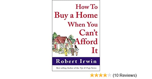 How To Buy A Home When You Cant Afford It Robert Irwin  Follow The Author