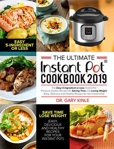 The Ultimate Instant Pot Cookbook 2019: The Easy 5-Ingredient or less Instant Pot Pressure Cooker Recipes for Saving Time and Losing Weight (Easy, Delicious and Healthy Recipes) by Dr. Gary Kinle