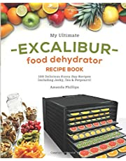 My Ultimate EXCALIBUR Food Dehydrator Recipe Book: 100 Delicious Every-Day Recipes Including Jerky, Tea & Potpourri!