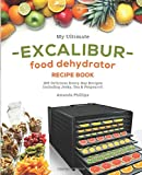 My Ultimate EXCALIBUR Food Dehydrator Recipe Book: 100 Delicious Every-Day Recipes Including Jerky, Tea & Potpourri…