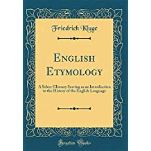 English Etymology: A Select Glossary Serving as an Introduction to the History of the English Language (Classic Reprint)