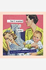 But I Wanted a Pony!: An Anne Taintor Motherhood Collection Hardcover