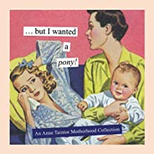 But I Wanted a Pony!: An Anne Taintor Motherhood Collection