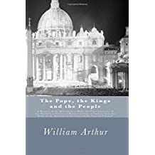 The Pope, the Kings and the People (Facsimile edition): A History of the Movement to Make the Pope Governor of the World by a Universal Reconstruction of Society from the Issue of the Syllabus to the Close of the Vatican Council