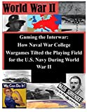 Gaming the Interwar - How Naval War College Wargames Tilted the Playing Field for the U. S. Navy During World War II, Naval War Naval War College, 1500153761