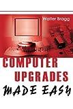 Computer Upgrades Made Easy, Walter Bragg, 0595264832