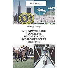Making Money: a Dummy's Guide to Achieve Success in the World of Sports Betting