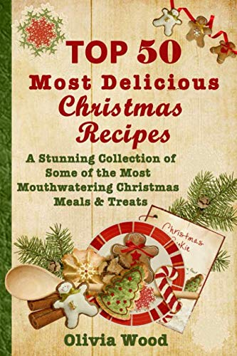 TOP 50 Most Delicious Christmas Recipes: A Stunning Collection of Some of the Most Mouthwatering Christmas Meals & Treats by Olivia Wood