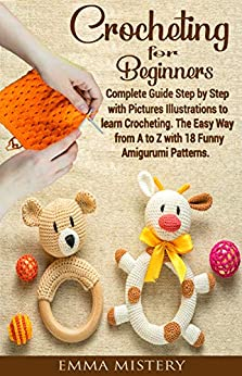 Crochet for Beginners: Complete Guide Step by Step with Pictures Illustrations to learn Crocheting. The Easy Way from A to Z with 18 Funny Amigurumi Patterns. (Hobby) by [Mistery, Emma]