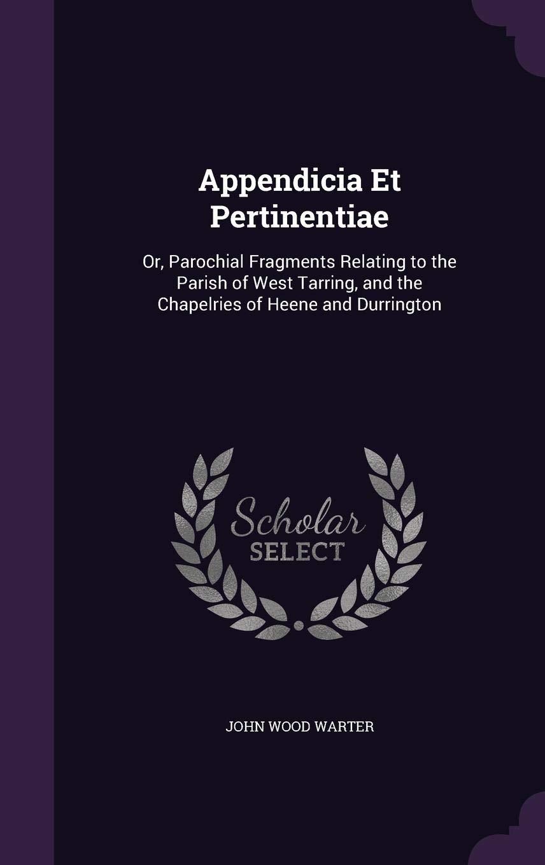 Appendicia Et Pertinentiae: Or, Parochial Fragments Relating ...