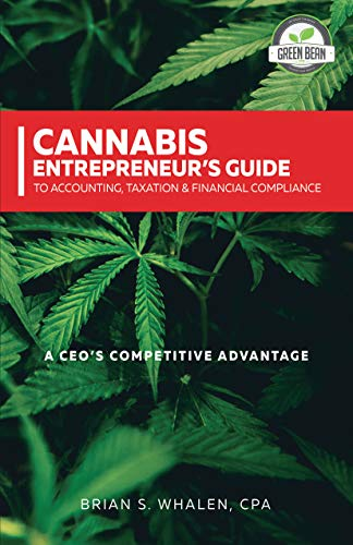 Cannabis Entrepreneur's Guide To Accounting, Taxation & Financial Compliance: A CEO's Competitive Advantage