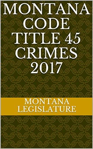 Montana Code Title 45 Crimes 2017 (English Edition)