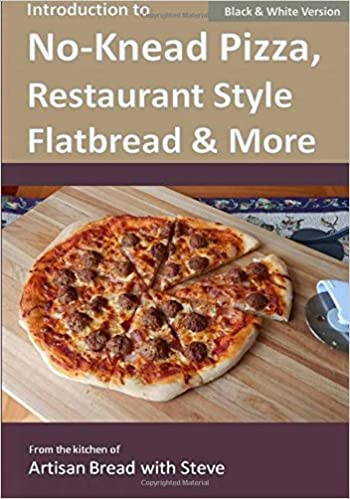 Introduction to No-Knead Pizza, Restaurant Style Flatbread & More B&W Version : From the kitchen of Artisan Bread with Steve: Amazon.es: Steve Gamelin: ...