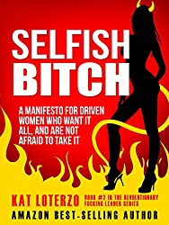 Selfish Bitch: A Manifesto for Driven Women Who Want It All, And Are Not Afraid To Take It. (Revolutionary Fucking Leader Book 2)