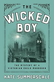 The Wicked Boy: The Mystery of a Victorian Child Murderer by [Summerscale, Kate]