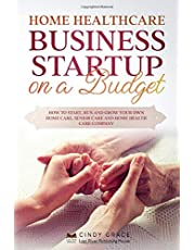 Home Healthcare Business Startup on a Budget: How to Start, Run and Grow Your Own Home care, Senior Care and Home Health Care Company