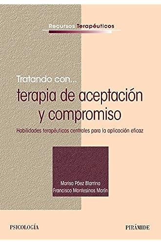 Tratando Con… Terapia De Aceptación Y Compromiso. Habilidades Terapéuticas Centrales Para La Aplicación Eficaz