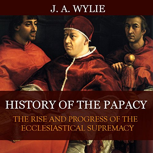 History of the Papacy: By Universal Consent, Pronounced to Be the First Work of Its Class