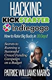 Hacking Kickstarter, Indiegogo: How to Raise Big Bucks in 30 Days: Secrets to Running a Successful Crowd Funding Campaign on a Budget (Updated September 2015)