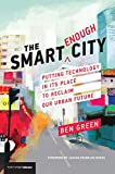 "Ben Green, ""The Smart Enough City: Putting Technology in its Place to Reclaim Our Urban Future"" (MIT Press, 2019)"