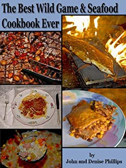 The Best Wild Game & Seafood Cookbook Ever: 350 Southern Recipes for Deer, Turkey, Fish, Seafood, Small Game and Birds by [Phillips, John E., Denise Phillips]