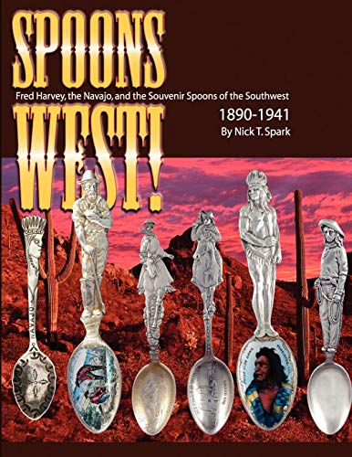 Spoons West! Fred Harvey, the Navajo, and the Souvenir Spoons of the Southwest 1890-1941 (Spoon Souvenir Antique)