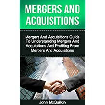Mergers And Acquisitions: Mergers And Acquisitions Guide To Understanding Mergers And Acquisitions And Profiting From Mergers And Acquisitions (Mergers ... and Tax of Mergers And Acquisitions)