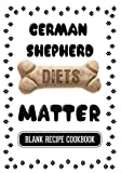 German Shepherd Diets Matter: Home Made Dog Biscuits, Blank Recipe Cookbook, 7 x 10, 100 Blank Recipe Pages