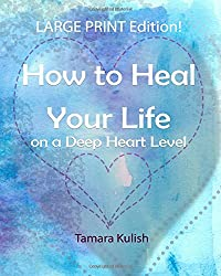 How to Heal Your Life on a Deep Heart Level, Large Print Edition: Become the person you crave to be!