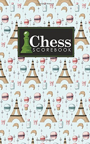 Read Online Chess Scorebook: Chess Match Log Book, Chess Recording Book, Chess Score Pad, Chess Notebook, Record Your Games, Log Wins Moves, Tactics & Strategy, Cute Paris Cover (Chess Scorebooks) (Volume 15) PDF