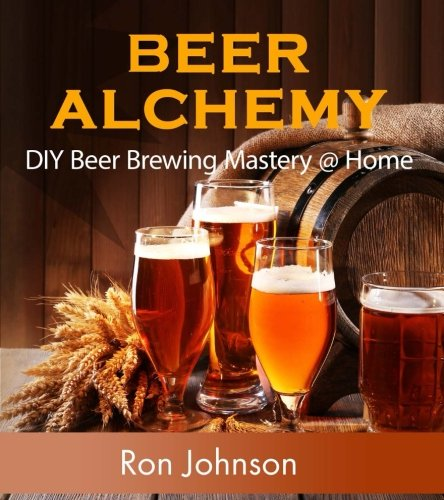 Beer Alchemy: DIY Beer Brewing Mastery @ Home by Ron Johnson
