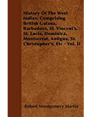 History Of The West Indies; Comprising British Guiana, Barbadoes, St. Vincent's, St. Lucia, Dominica, Montserrat, Antigua, St. Christopher's, Etc - Vol. II