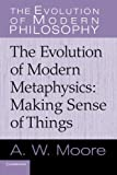 The Evolution of Modern Metaphysics : Making Sense of Things, Moore, A. W., 0521616557