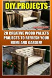DIY Projects: 20 Creative Wood Pallets Projects To Refresh Your Home And Garden!: (Wood Pallet, DIY Projects, DIY Household Hacks, DIY Projects For … (DIY Projects, DIY Crafts, Wood Pallet)