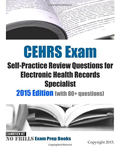 CEHRS Exam Self-Practice Review Questions for Electronic Health Records Specialist: 2015 Edition (with 80+ questions)