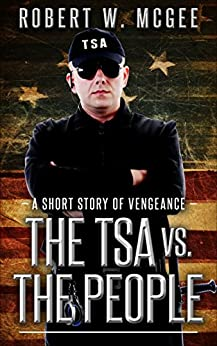 The TSA vs. the People: A Short Story of Vengeance by [McGee, Robert W.]
