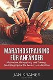 Marathontraining für Anfänger: Motivation, Vorbereitung und Training. Ein Anfängerguide für Ihren ersten Marathon.
