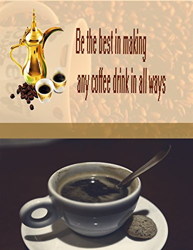 Be the best in making any coffee drink in all ways: How to make any coffee in the world by Mahmoud Abdel Rahim Mahmoud Abdel Rahim