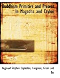 Buddhism Primitive and Present in Magadha and Ceylon, Reginald Stephen Copleston, 1140191241