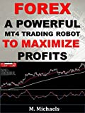 Forex: A Powerful MT4 Trading Robot to Maximize Profits and Minimize Losses (Expert Advisor EA, algorithmic trading, black-box trading, trading system, automated trading)
