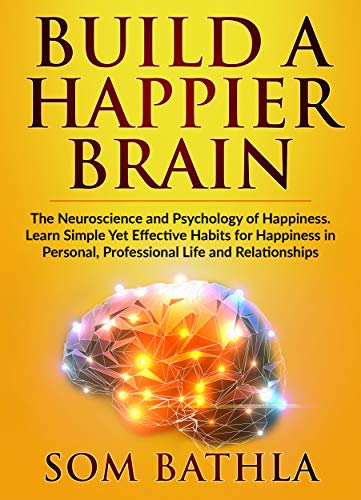 Build A Happier Brain: The Neuroscience and Psychology of Happiness. Learn Simple Yet Effective Habits for Happiness in Personal, Professional Life and Relationships (Power-Up Your Brain Book 5) by [Bathla, Som]