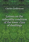 Letters on the Unhealthy Condition of the Lower Class of Dwellings, Charles Girdlestone, 5518974701