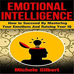 Emotional Intelligence: How to Succeed by Mastering Your Emotions and Raising Your IQ