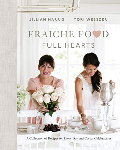 Fraiche Food, Full Hearts: A Collection of Recipes for Every Day and Casual Celebrations by Jillian Harris, Tori Wesszer